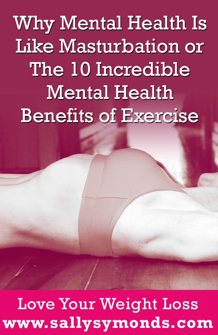 Why Mental Health Is Like Masturbation Or The 10 Incredible Mental Benefits Of Exercise Sally Symonds