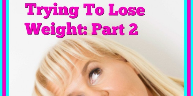 Is It Time For You To Rethink The Way You Are Trying to Lose Weight: Part 2